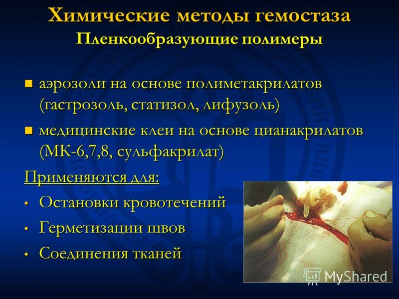 Химические методы гемостаза Пленкообразующие полимеры аэрозоли на основе полиметакрилатов (гастрозоль, статизол, лифузоль) аэрозоли на основе полиметакрилатов (гастрозоль, статизол, лифузоль) медицинские клеи на основе цианакрилатов (МК-6,7,8, сульфа