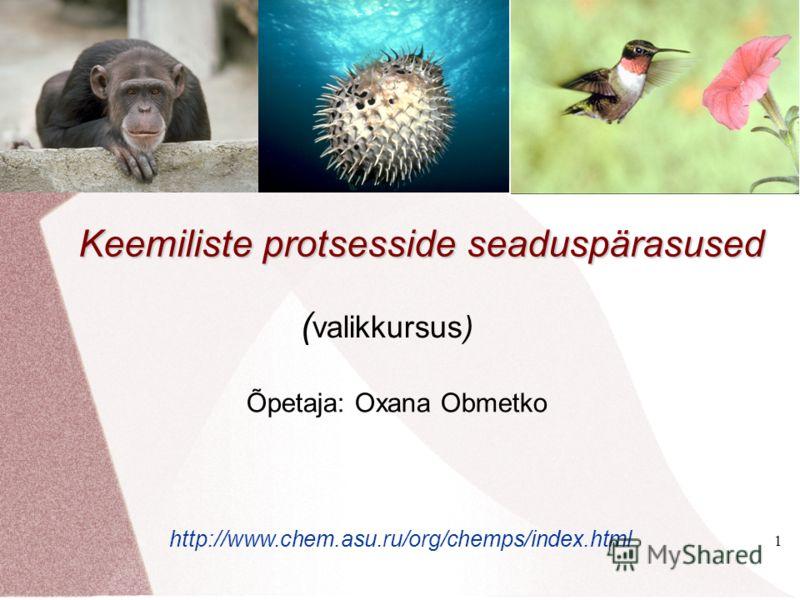 1 Keemiliste protsesside seaduspärasused ( valikkursus) Õpetaja: Oxana Obmetko http://www.chem.asu.ru/org/chemps/index.html