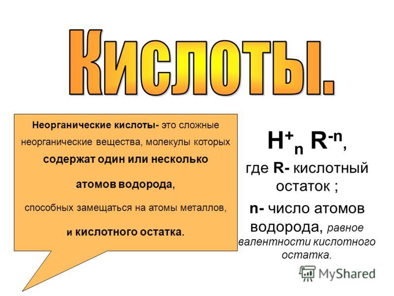 H + n R -n, где R- кислотный остаток ; n- число атомов водорода, равное валентности кислотного остатка. Неорганические кислоты- это сложные неорганические вещества, молекулы которых содержат один или несколько атомов водорода, способных замещаться на