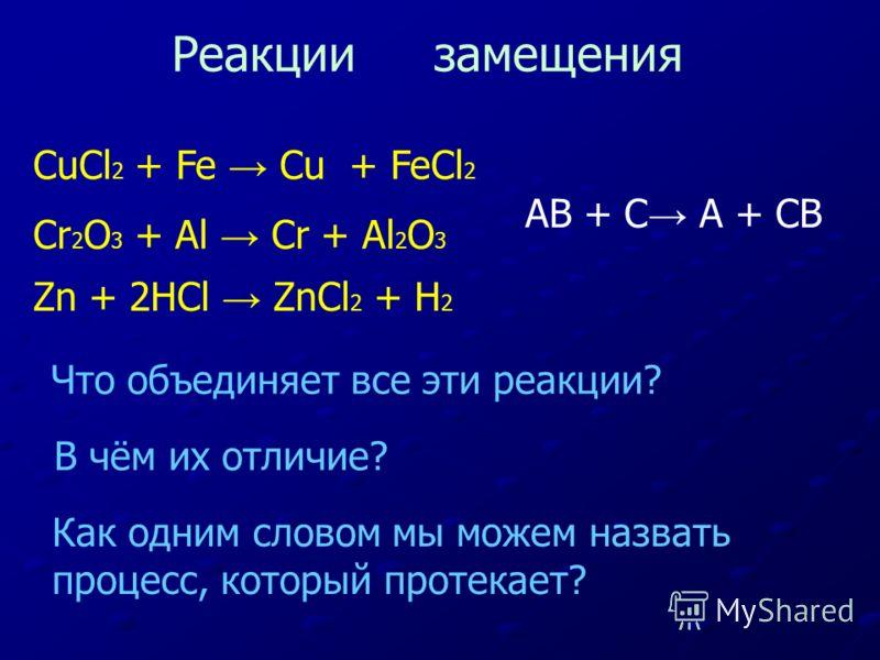 CuCl 2 + Fe Cu + FeCl 2 Cr 2 O 3 + Al Cr + Al 2 O 3 Zn + 2HCl ZnCl 2 + H 2 Что объединяет все эти реакции? В чём их отличие? Как одним словом мы можем назвать процесс, который протекает? Реакции замещения AB + C A + CB