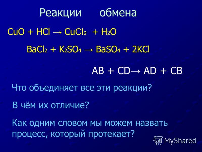 CuO + HCl Cu Cl 2 + H 2 О BaCl 2 + K 2 SO 4 BaSO 4 + 2KCl Что объединяет все эти реакции? В чём их отличие? Как одним словом мы можем назвать процесс, который протекает? Реакции обмена AB + CD AD + CB