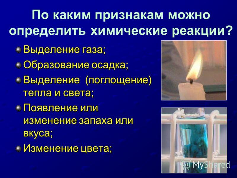 По каким признакам можно определить химические реакции? Выделение газа; Образование осадка; Выделение (поглощение) тепла и света; Появление или изменение запаха или вкуса; Изменение цвета;