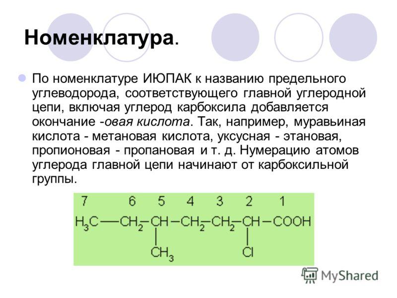 Номенклатура. По номенклатуре ИЮПАК к названию предельного углеводорода, соответствующего главной углеродной цепи, включая углерод карбоксила добавляется окончание -овая кислота. Так, например, муравьиная кислота - метановая кислота, уксусная - этано