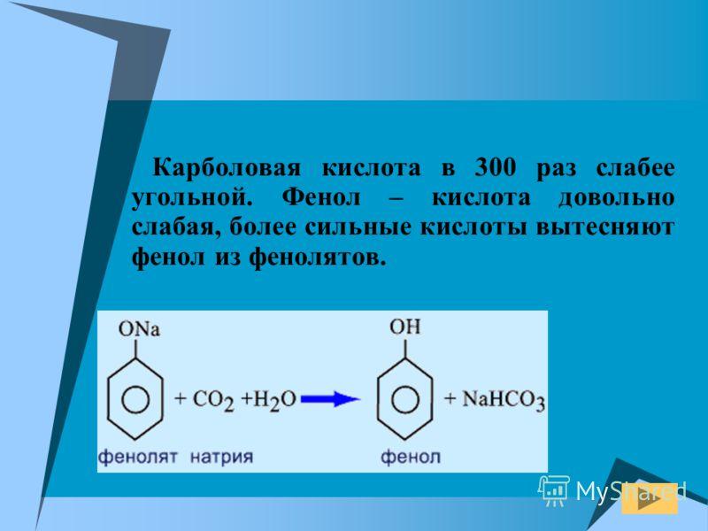 Карболовая кислота в 300 раз слабее угольной. Фенол – кислота довольно слабая, более сильные кислоты вытесняют фенол из фенолятов.