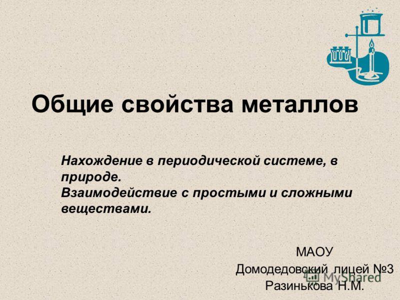 Общие свойства металлов МАОУ Домодедовский лицей 3 Разинькова Н.М. Нахождение в периодической системе, в природе. Взаимодействие с простыми и сложными веществами.