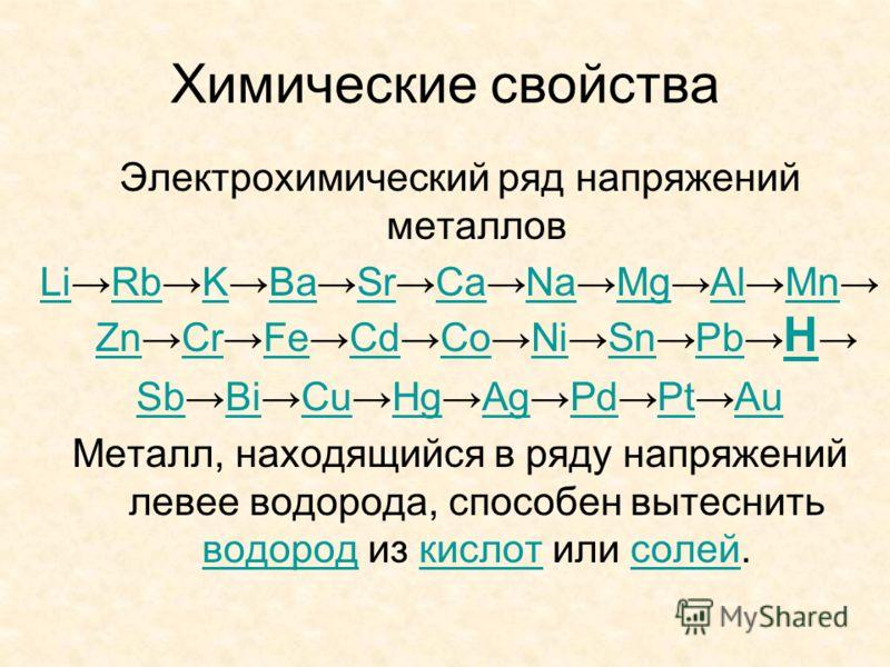 Химические свойства Электрохимический ряд напряжений металлов LiRbKBaSrCaNaMgAlMn ZnCrFeCdCoNiSnPb H Sb Bi Cu Hg Ag Pd Pt Au Металл, находящийся в ряду напряжений левее водорода, способен вытеснить водород из кислот или солей.