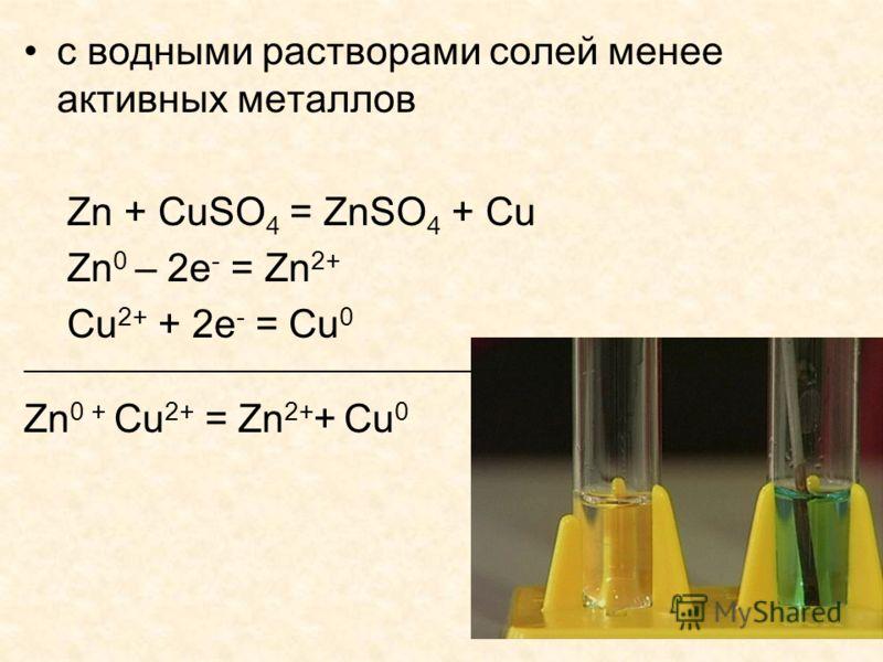 с водными растворами солей менее активных металлов Zn + CuSO 4 = ZnSO 4 + Cu Zn 0 – 2е - = Zn 2+ Cu 2+ + 2е - = Cu 0 _______________________________ Zn 0 + Cu 2+ = Zn 2+ + Cu 0