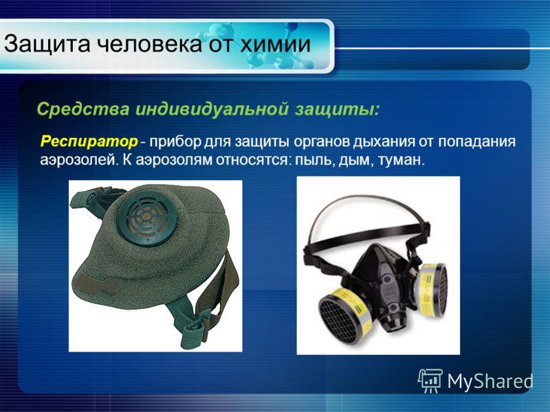 Защита человека от химии Средства индивидуальной защиты: Респиратор - прибор для защиты органов дыхания от попадания аэрозолей. К аэрозолям относятся: пыль, дым, туман.