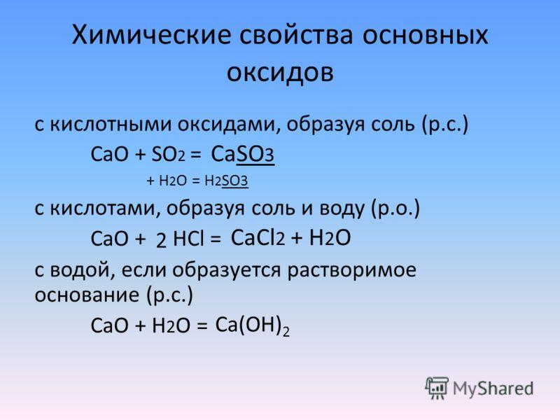 Химические свойства основных оксидов с кислотными оксидами, образуя соль (р.с.) CaO + SO 2 = + H 2 O = H 2 SO 3 с кислотами, образуя соль и воду (р.о.) СaO + HCl = с водой, если образуется растворимое основание (р.с.) CaO + H 2 O = CaSO 3 CaCl 2 + H