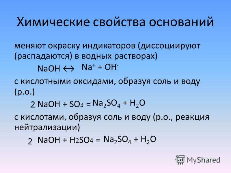 Химические свойства оснований меняют окраску индикаторов (диссоциируют (распадаются) в водных растворах) NaOH с кислотными оксидами, образуя соль и воду (р.о.) NaOH + SO 3 = c кислотами, образуя соль и воду (р.о., реакция нейтрализации) NaOH + H 2 SO