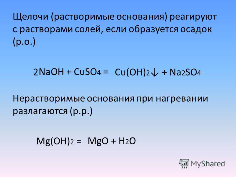 Щелочи (растворимые основания) реагируют с растворами солей, если образуется осадок (р.о.) NaOH + CuSO 4 = Нерастворимые основания при нагревании разлагаются (р.р.) Mg(OH) 2 = Cu(OH) 2 + Na 2 SO 4 2 MgO + H 2 O
