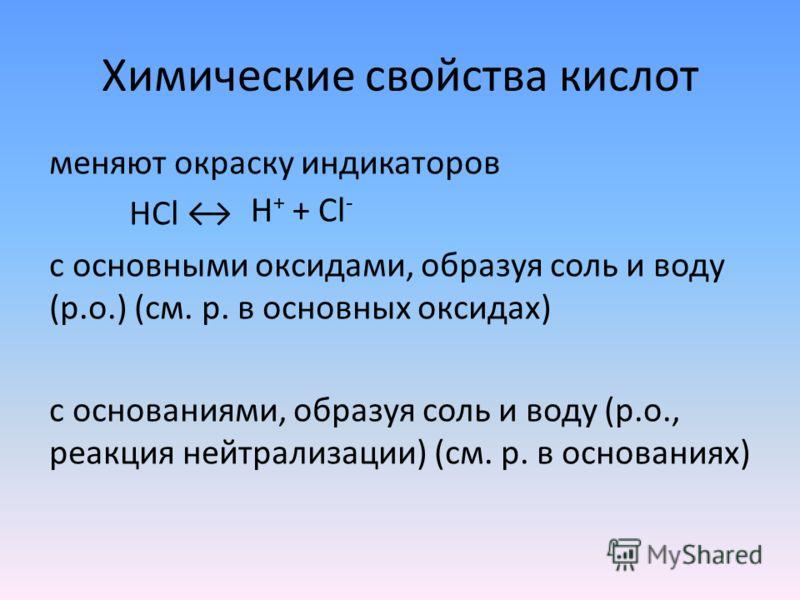 Химические свойства кислот меняют окраску индикаторов HCl с основными оксидами, образуя соль и воду (р.о.) (см. р. в основных оксидах) c основаниями, образуя соль и воду (р.о., реакция нейтрализации) (см. р. в основаниях) H + + Cl -