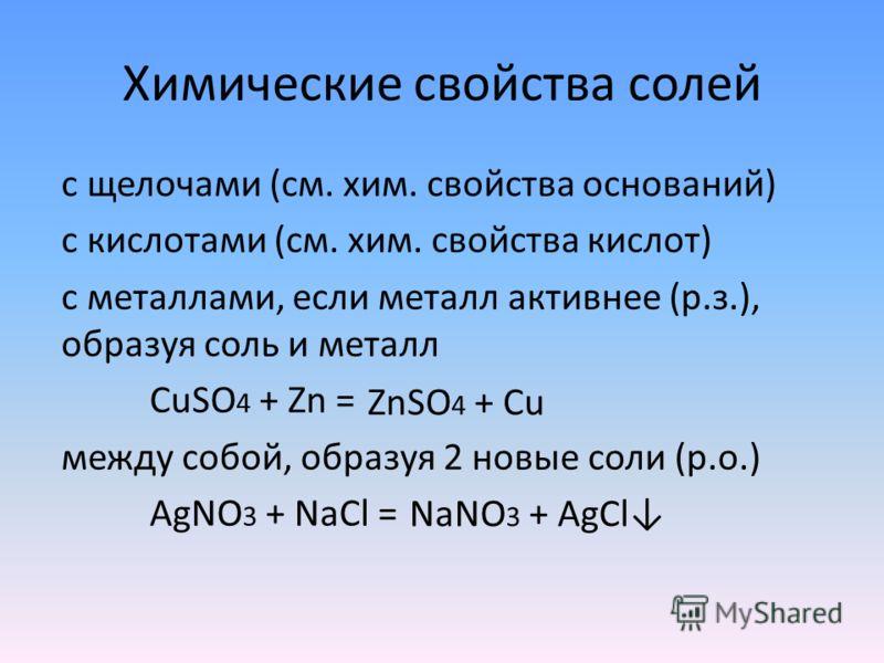 Химические свойства солей с щелочами (см. хим. свойства оснований) с кислотами (см. хим. свойства кислот) с металлами, если металл активнее (р.з.), образуя соль и металл СuSO 4 + Zn = между собой, образуя 2 новые соли (р.о.) AgNO 3 + NaCl = ZnSO 4 +