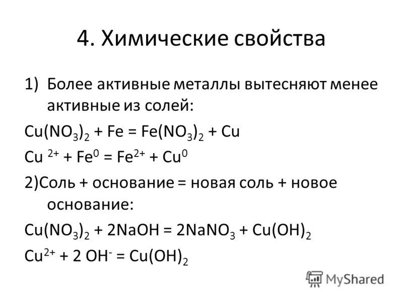 4. Химические свойства 1)Более активные металлы вытесняют менее активные из солей: Cu(NO 3 ) 2 + Fe = Fe(NO 3 ) 2 + Cu Cu 2+ + Fe 0 = Fe 2+ + Cu 0 2)Соль + основание = новая соль + новое основание: Сu(NO 3 ) 2 + 2NaOH = 2NaNO 3 + Cu(OH) 2 Cu 2+ + 2 O