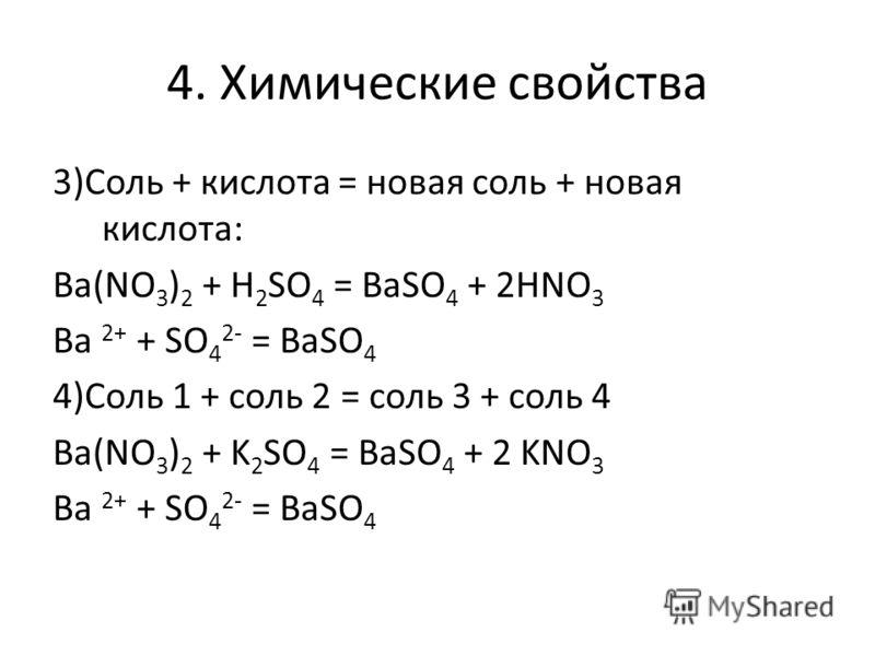 4. Химические свойства 3)Соль + кислота = новая соль + новая кислота: Ва(NO 3 ) 2 + H 2 SO 4 = BaSO 4 + 2HNO 3 Ba 2+ + SO 4 2- = BaSO 4 4)Соль 1 + соль 2 = соль 3 + соль 4 Ba(NO 3 ) 2 + K 2 SO 4 = BaSO 4 + 2 KNO 3 Ba 2+ + SO 4 2- = BaSO 4