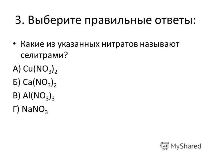 3. Выберите правильные ответы: Какие из указанных нитратов называют селитрами? А) Cu(NO 3 ) 2 Б) Ca(NO 3 ) 2 В) Al(NO 3 ) 3 Г) NaNO 3