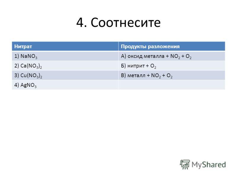 4. Соотнесите НитратПродукты разложения 1) NaNO 3 А) оксид металла + NO 2 + O 2 2) Ca(NO 3 ) 2 Б) нитрит + О 2 3) Cu(NO 3 ) 2 В) металл + NO 2 + O 2 4) AgNO 3