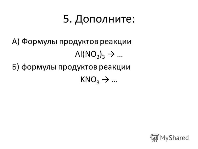 5. Дополните: А) Формулы продуктов реакции Al(NO 3 ) 3 … Б) формулы продуктов реакции KNO 3 …