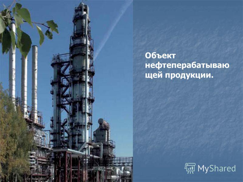Объект нефтеперабатываю щей продукции.