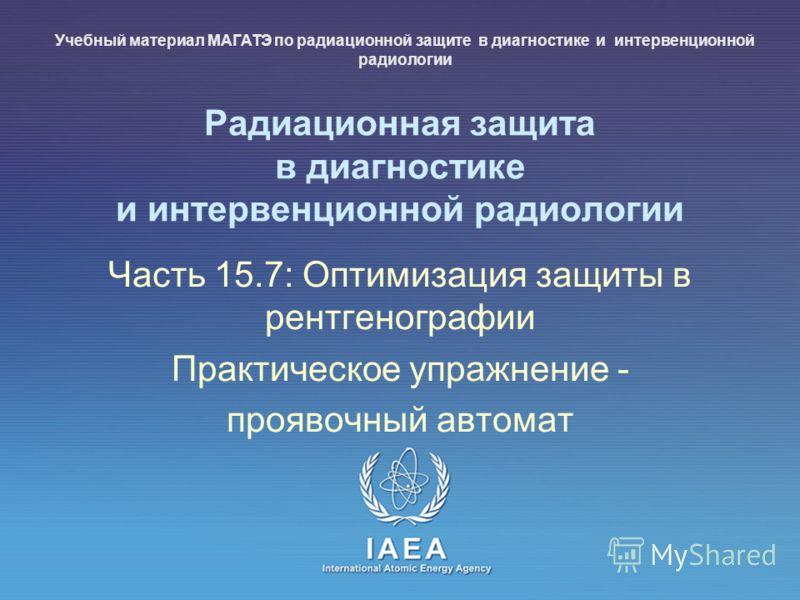 IAEA International Atomic Energy Agency Радиационная защита в диагностике и интервенционной радиологии Часть 15.7: Оптимизация защиты в рентгенографии Практическое упражнение - проявочный автомат Учебный материал МАГАТЭ по радиационной защите в диагн