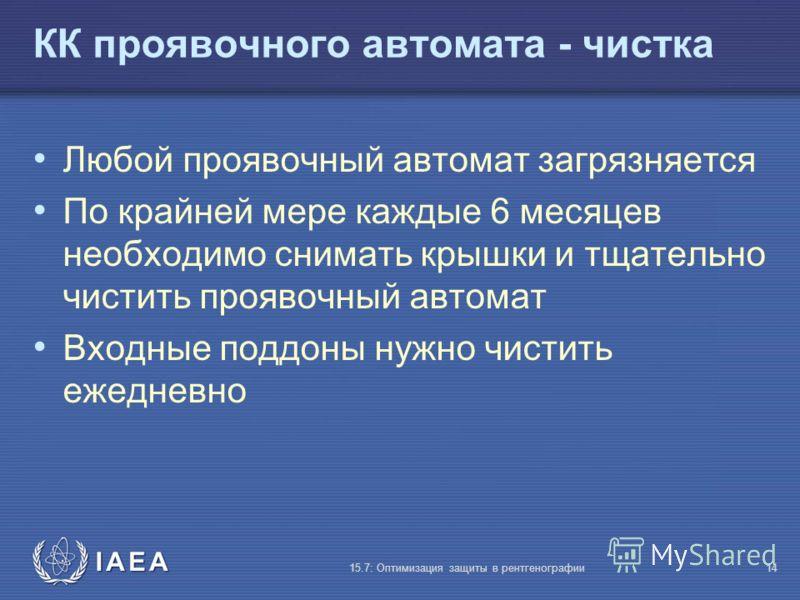 IAEA 15.7: Оптимизация защиты в рентгенографии14 КК проявочного автомата - чистка Любой проявочный автомат загрязняется По крайней мере каждые 6 месяцев необходимо снимать крышки и тщательно чистить проявочный автомат Входные поддоны нужно чистить еж