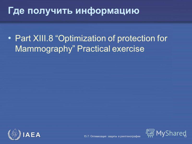 IAEA 15.7: Оптимизация защиты в рентгенографии15 Где получить информацию Part XIII.8 Optimization of protection for Mammography Practical exercise