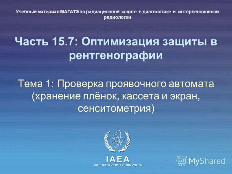 IAEA International Atomic Energy Agency Часть 15.7: Оптимизация защиты в рентгенографии Тема 1: Проверка проявочного автомата (хранение плёнок, кассета и экран, сенситометрия) Учебный материал МАГАТЭ по радиационной защите в диагностике и интервенцио