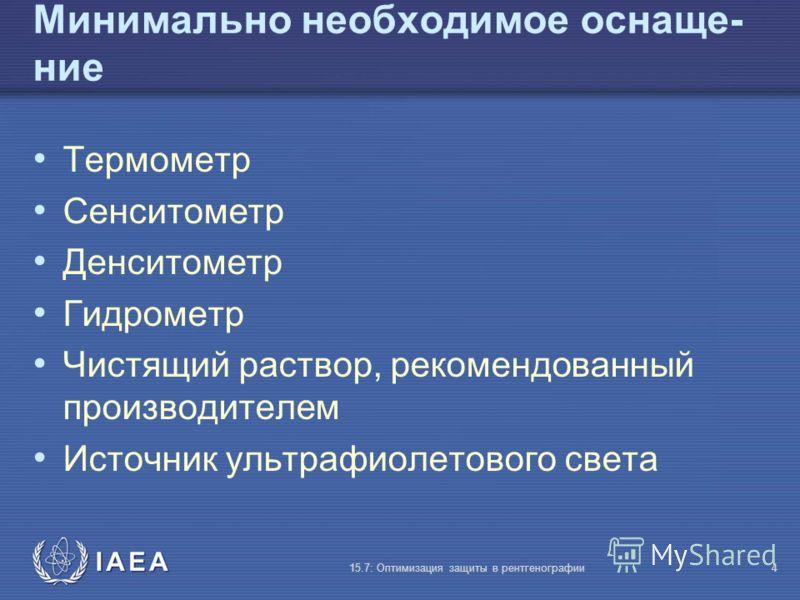 IAEA 15.7: Оптимизация защиты в рентгенографии4 Минимально необходимое оснаще- ние Термометр Сенситометр Денситометр Гидрометр Чистящий раствор, рекомендованный производителем Источник ультрафиолетового света