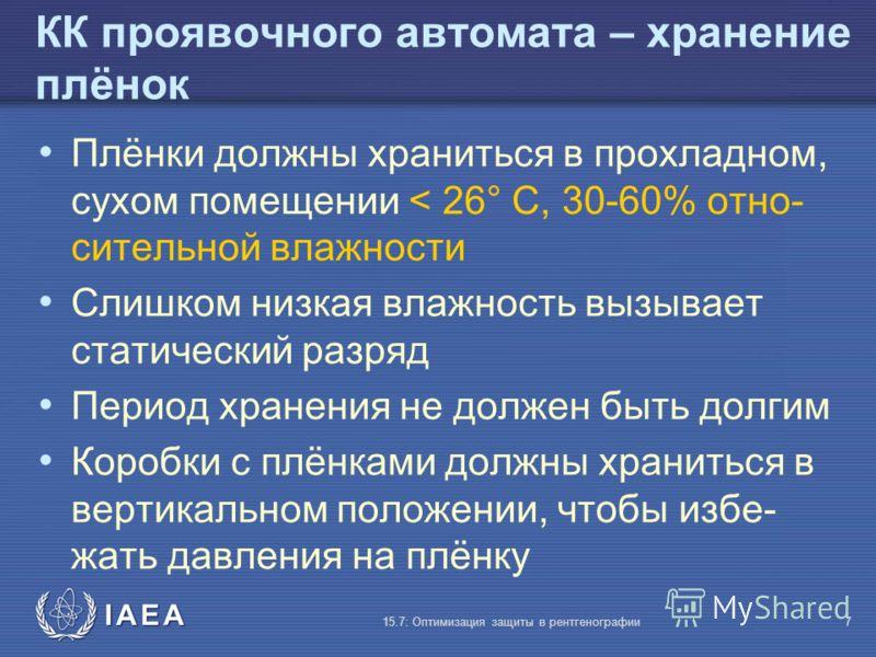 IAEA 15.7: Оптимизация защиты в рентгенографии7 КК проявочного автомата – хранение плёнок Плёнки должны храниться в прохладном, сухом помещении < 26° C, 30-60% отно- сительной влажности Слишком низкая влажность вызывает статический разряд Период хран