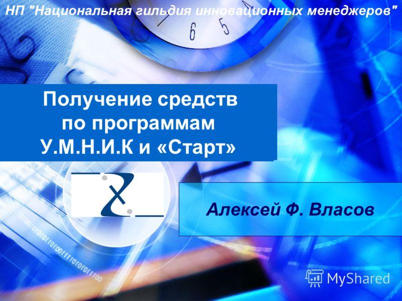 Получение средств по программам У.М.Н.И.К и «Старт» Алексей Ф. Власов НП Национальная гильдия инновационных менеджеров