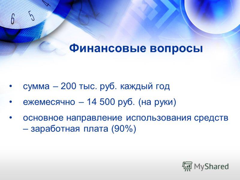Финансовые вопросы сумма – 200 тыс. руб. каждый год ежемесячно – 14 500 руб. (на руки) основное направление использования средств – заработная плата (90%)