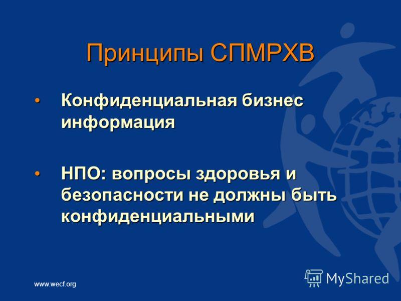 www.wecf.org Принципы СПМРХВ Конфиденциальная бизнес информация Конфиденциальная бизнес информация НПО: вопросы здоровья и безопасности не должны быть конфиденциальными НПО: вопросы здоровья и безопасности не должны быть конфиденциальными