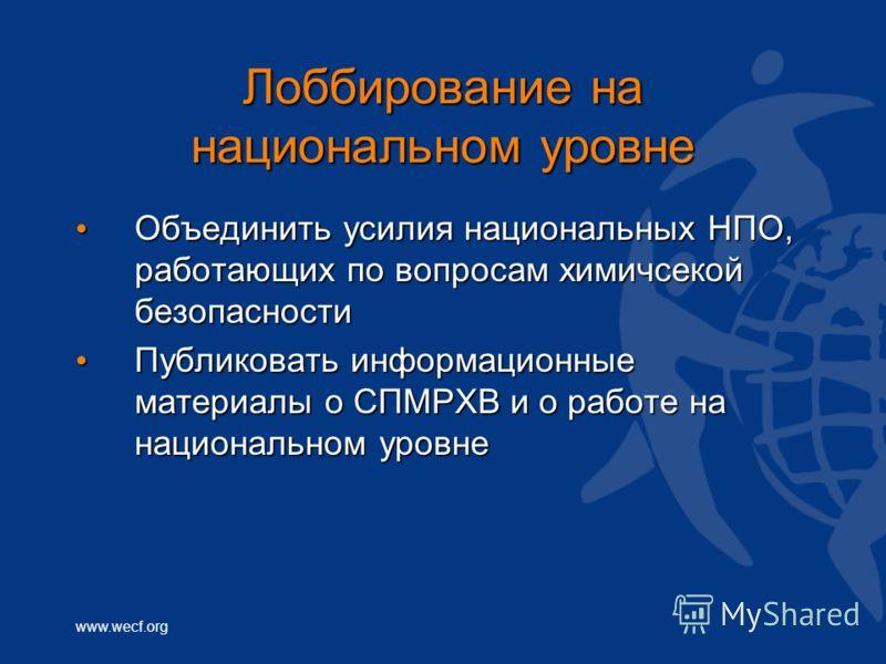 www.wecf.org Лоббирование на национальном уровне Объединить усилия национальных НПО, работающих по вопросам химичсекой безопасности Объединить усилия национальных НПО, работающих по вопросам химичсекой безопасности Публиковать информационные материал