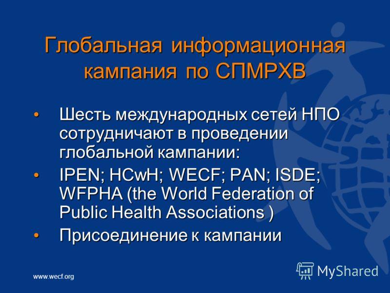 www.wecf.org Глобальная информационная кампания по СПМРХВ Шесть международных сетей НПО сотрудничают в проведении глобальной кампании: Шесть международных сетей НПО сотрудничают в проведении глобальной кампании: IPEN; HCwH; WECF; PAN; ISDE; WFPHA (th
