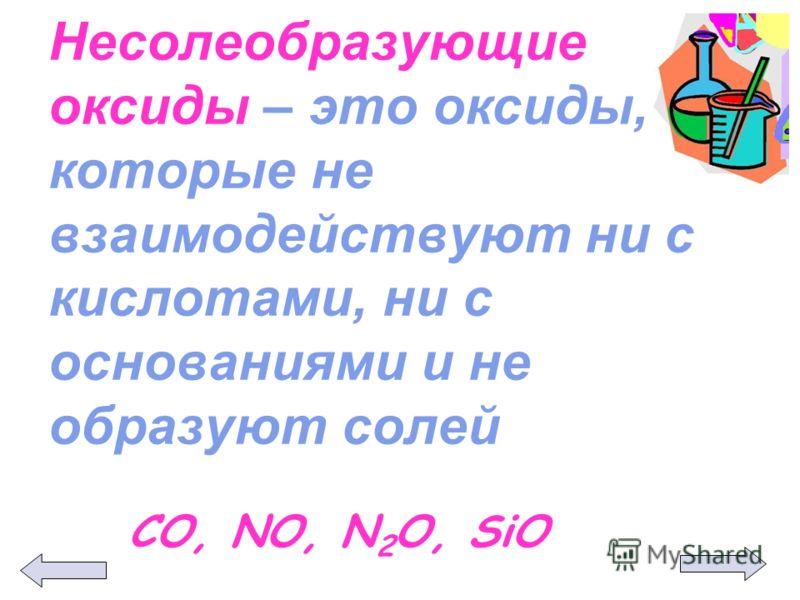 Несолеобразующие оксиды – это оксиды, которые не взаимодействуют ни с кислотами, ни с основаниями и не образуют солей СО, NO, N 2 O, SiO