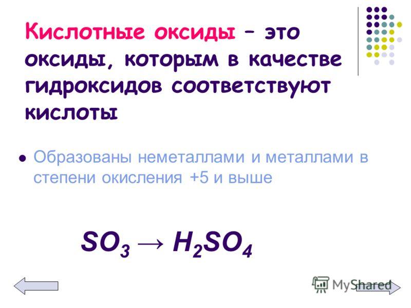 Кислотные оксиды – это оксиды, которым в качестве гидроксидов соответствуют кислоты Образованы неметаллами и металлами в степени окисления +5 и выше SО3 Н2SО4SО3 Н2SО4