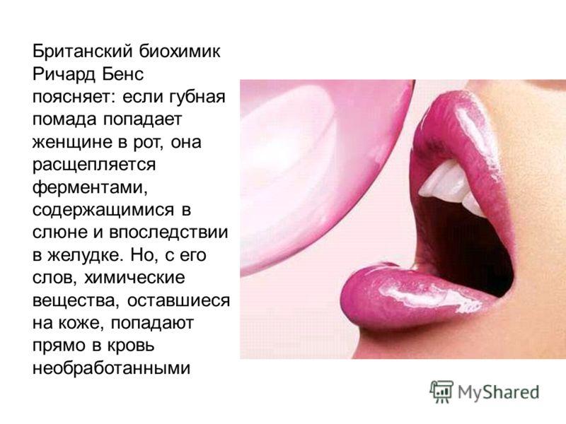 Британский биохимик Ричард Бенс поясняет: если губная помада попадает женщине в рот, она расщепляется ферментами, содержащимися в слюне и впоследствии в желудке. Но, с его слов, химические вещества, оставшиеся на коже, попадают прямо в кровь необрабо