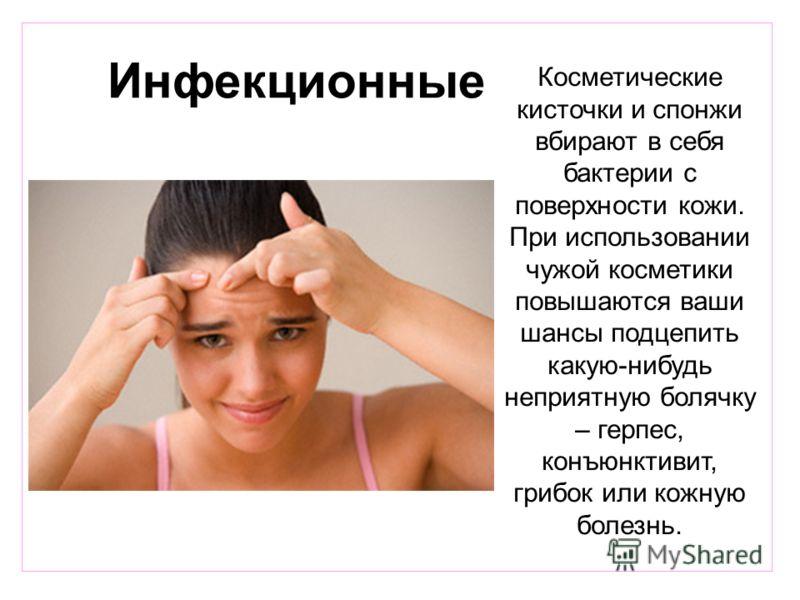 Инфекционные Косметические кисточки и спонжи вбирают в себя бактерии с поверхности кожи. При использовании чужой косметики повышаются ваши шансы подцепить какую-нибудь неприятную болячку – герпес, конъюнктивит, грибок или кожную болезнь.