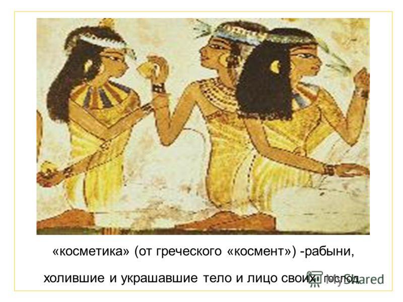 «косметика» (от греческого «космент») -рабыни, холившие и украшавшие тело и лицо своих господ