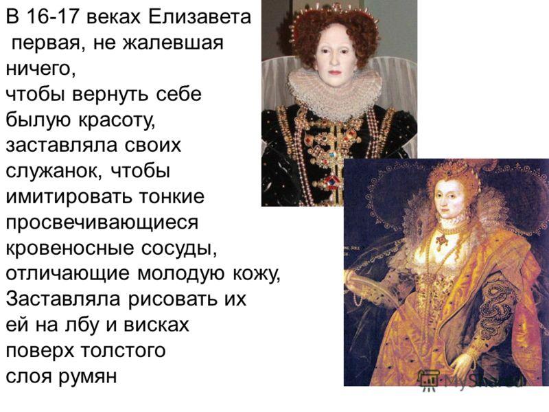 В 16-17 веках Елизавета первая, не жалевшая ничего, чтобы вернуть себе былую красоту, заставляла своих служанок, чтобы имитировать тонкие просвечивающиеся кровеносные сосуды, отличающие молодую кожу, Заставляла рисовать их ей на лбу и висках поверх т