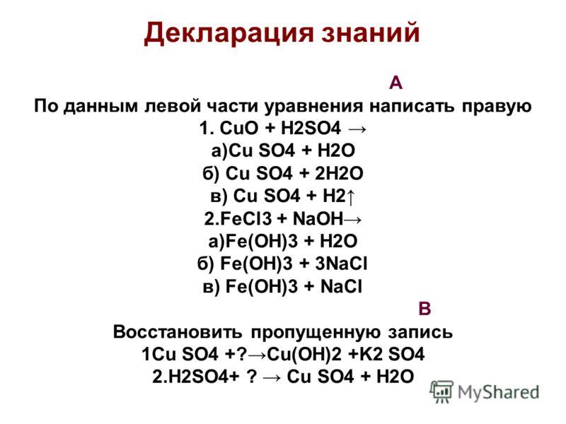 Декларация знаний А По данным левой части уравнения написать правую 1. CuO + H2SO4 a)Cu SO4 + H2O б) Cu SO4 + 2H2O в) Cu SO4 + H2 2.FeCl3 + NaOH a)Fe(OH)3 + H2O б) Fe(OH)3 + 3NaCl в) Fe(OH)3 + NaCl B Восстановить пропущенную запись 1Cu SO4 +?Cu(OH)2
