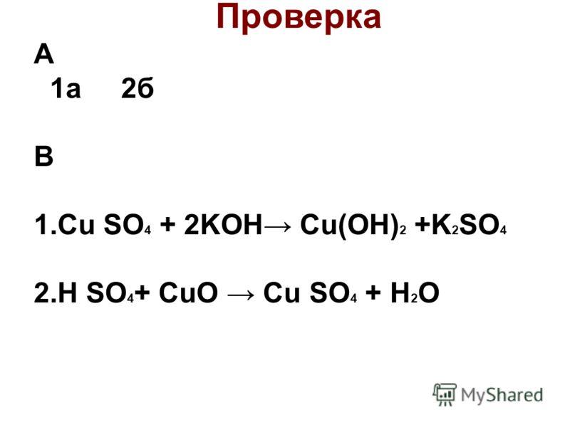 Проверка А 1а 2б В 1.Cu SO 4 + 2KOH Cu(OH) 2 +K 2 SO 4 2.H SO 4 + CuO Cu SO 4 + H 2 O