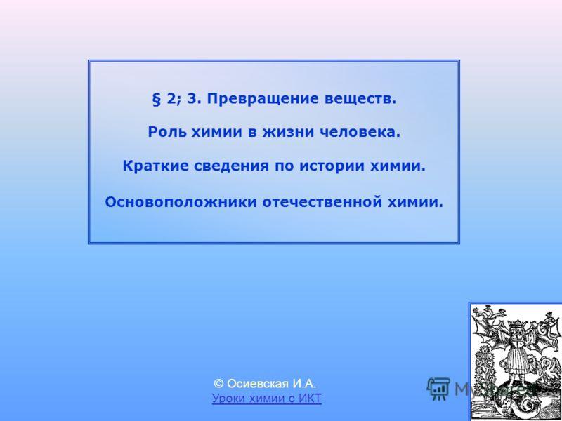 § 2; 3. Превращение веществ. Роль химии в жизни человека. Краткие сведения по истории химии. Основоположники отечественной химии. © Осиевская И.А. Уроки химии с ИКТ