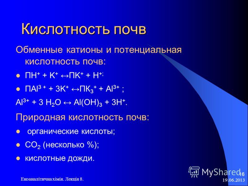 19.06.2013 Екоаналітична хімія. Лекція 8. 16 Кислотность почв Обменные катионы и потенциальная кислотность почв: ПH + + K + ПK + + H +; ПAl 3 + + 3K + ПК 3 + + Al 3+ ; Al 3+ + 3 Н 2 О Al(OH) 3 + 3H +. Природная кислотность почв: органические кислоты;