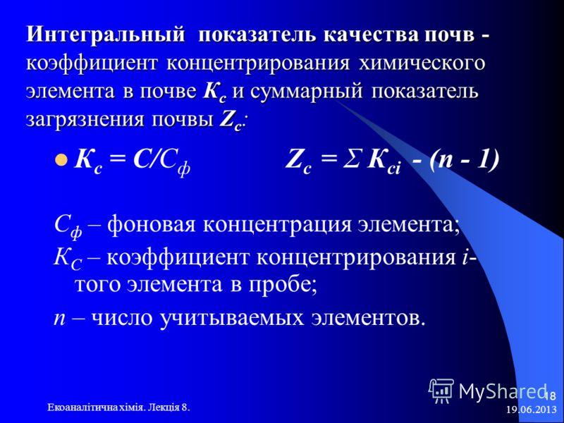 Интегральный показатель качества почв - коэффициент концентрирования химического элемента в почве К с и суммарный показатель загрязнения почвы Z c : К с = С/C ф Z c = Σ К сi - (n - 1) C ф – фоновая концентрация элемента; К С – коэффициент концентриро