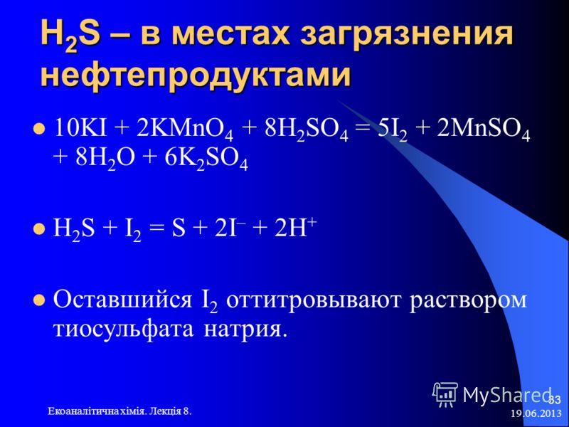Н 2 S – в местах загрязнения нефтепродуктами 10KI + 2KMnO 4 + 8H 2 SO 4 = 5I 2 + 2MnSO 4 + 8H 2 O + 6K 2 SO 4 H 2 S + I 2 = S + 2I – + 2H + Оставшийся I 2 оттитровывают раствором тиосульфата натрия. 19.06.2013 Екоаналітична хімія. Лекція 8. 33