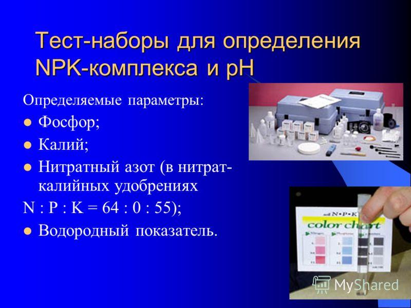 Тест-наборы для определения NPK-комплекса и рН Определяемые параметры: Фосфор; Калий; Нитратный азот (в нитрат- калийных удобрениях N : P : K = 64 : 0 : 55); Водородный показатель.