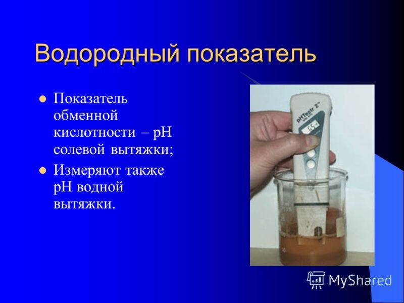 Водородный показатель Показатель обменной кислотности – рН солевой вытяжки; Измеряют также рН водной вытяжки.