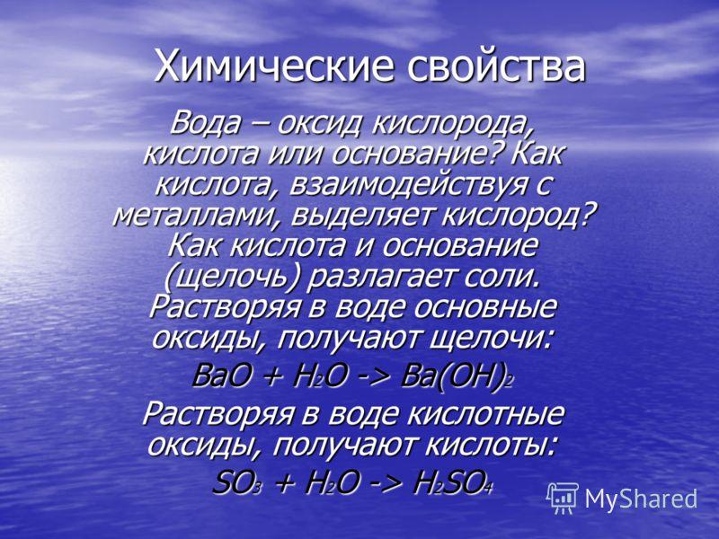 Химические свойства Вода – оксид кислорода, кислота или основание? Как кислота, взаимодействуя с металлами, выделяет кислород? Как кислота и основание (щелочь) разлагает соли. Растворяя в воде основные оксиды, получают щелочи: BaO + H 2 O -> Ba(OH) 2