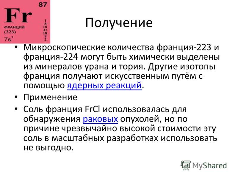 Получение Микроскопические количества франция-223 и франция-224 могут быть химически выделены из минералов урана и тория. Другие изотопы франция получают искусственным путём с помощью ядерных реакций.ядерных реакций Применение Соль франция FrCl испол